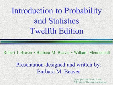 Copyright ©2005 Brooks/Cole A division of Thomson Learning, Inc. Introduction to Probability and Statistics Twelfth Edition Robert J. Beaver Barbara M.
