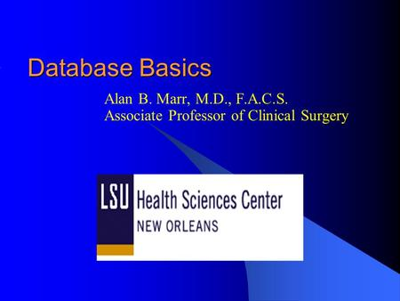 Database Basics Alan B. Marr, M.D., F.A.C.S. Associate Professor of Clinical Surgery.