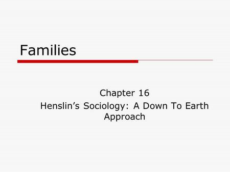 Families Chapter 16 Henslin's Sociology: A Down To Earth Approach.