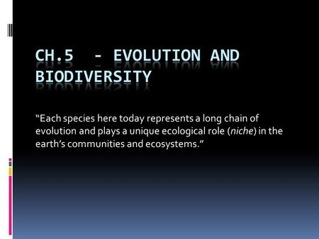 """Each species here today represents a long chain of evolution and plays a unique ecological role (niche) in the earth's communities and ecosystems."""