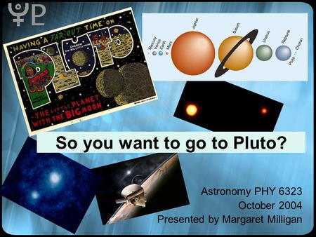 So you want to go to Pluto? Astronomy PHY 6323 October 2004 Presented by Margaret Milligan.