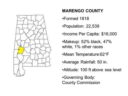 MARENGO COUNTY Formed 1818 Population: 22,539 Income Per Capita: $16,000 Makeup: 52% black, 47% white, 1% other races Mean Temperature:62°F Average Rainfall: