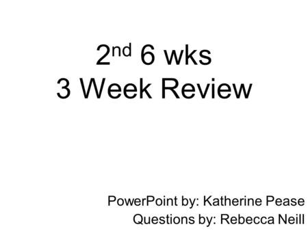 2 nd 6 wks 3 Week Review PowerPoint by: Katherine Pease Questions by: Rebecca Neill.