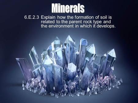 Minerals 6.E.2.3 Explain how the formation of soil is related to the parent rock type and the environment in which it develops.