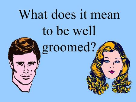 What does it mean to be well groomed?. Have a clean body.