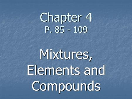 Chapter 4 P. 85 - 109 Mixtures, Elements and Compounds.