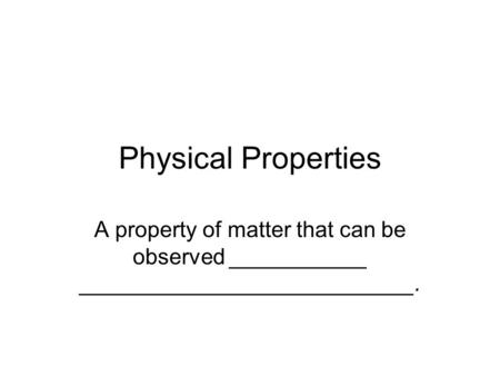 Physical Properties A property of matter that can be observed ___________ ___________________________.