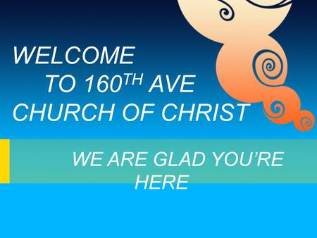 WELCOME TO 160 TH AVE CHURCH OF CHRIST WE ARE GLAD YOU'RE HERE.