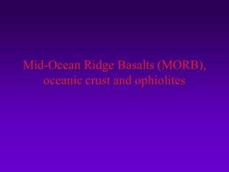 Mid-Ocean Ridge Basalts (MORB), oceanic crust and ophiolites