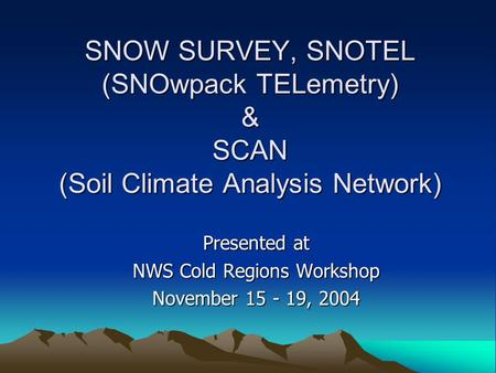 SNOW SURVEY, SNOTEL (SNOwpack TELemetry) & SCAN (Soil Climate Analysis Network) Presented at NWS Cold Regions Workshop November 15 - 19, 2004.
