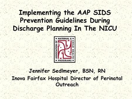 Implementing the AAP SIDS Prevention Guidelines During Discharge Planning In The NICU Jennifer Sedlmeyer, BSN, RN Inova Fairfax Hospital Director of Perinatal.