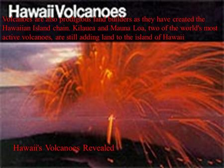 Volcanoes are also prodigious land builders as they have created the Hawaiian Island chain. Kilauea and Mauna Loa, two of the world's most active volcanoes,