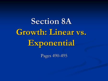 Section 8A Growth: Linear vs. Exponential Pages 490-495.