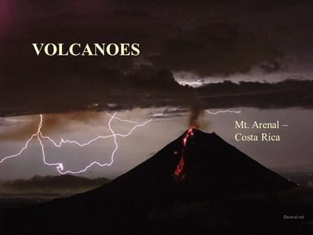 VOLCANOES Mt. Arenal – Costa Rica. It's all in the magma… Mafic or Felsic ? Mafic – rich in ferromagnesian minerals, flows easily (low viscosity), gas.