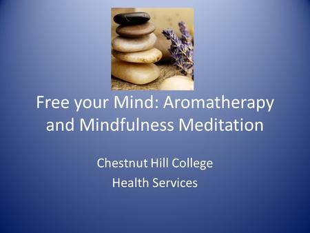 Free your Mind: Aromatherapy and Mindfulness Meditation Chestnut Hill College Health Services.