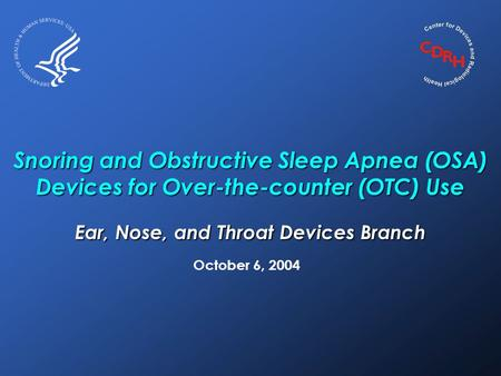 Snoring and Obstructive Sleep Apnea (OSA) Devices for Over-the-counter (OTC) Use Ear, Nose, and Throat Devices Branch October 6, 2004.