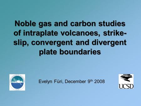 Noble gas and carbon studies of intraplate volcanoes, strike- slip, convergent and divergent plate boundaries Evelyn Füri, December 9 th 2008.