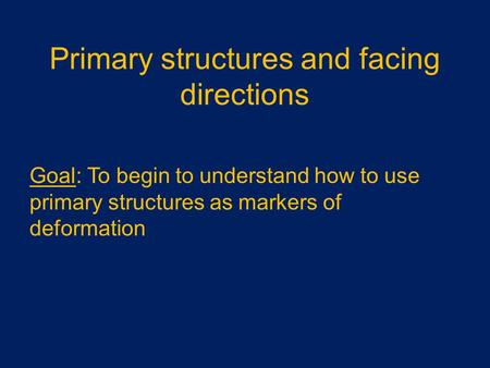 Primary structures and facing directions Goal: To begin to understand how to use primary structures as markers of deformation.