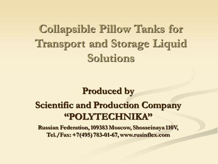 "Collapsible Pillow Tanks for Transport and Storage Liquid Solutions Produced by Scientific and Production Company ""POLYTECHNIKA"" Russian Federation, 109383."
