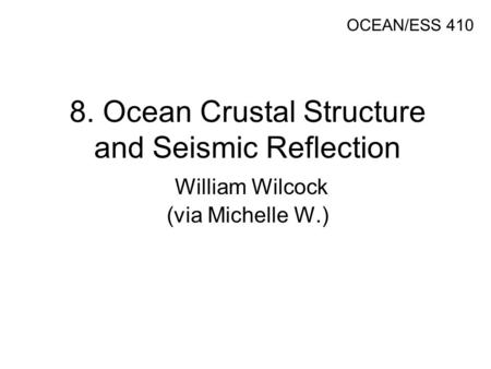 8. Ocean Crustal Structure and Seismic Reflection William Wilcock (via Michelle W.) OCEAN/ESS 410.