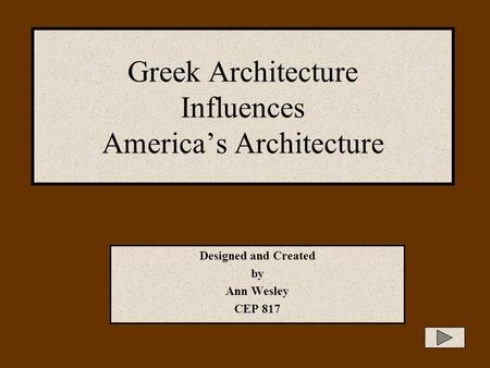 Greek Architecture Influences America's Architecture Designed and Created by Ann Wesley CEP 817.