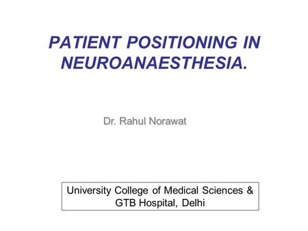 PATIENT POSITIONING IN NEUROANAESTHESIA. Dr. Rahul Norawat University College of Medical Sciences & GTB Hospital, Delhi.