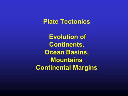 Plate Tectonics Evolution of Continents, Ocean Basins, Mountains Continental Margins.
