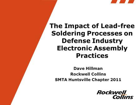 The Impact of Lead-free Soldering Processes on Defense Industry Electronic Assembly Practices Dave Hillman Rockwell Collins SMTA Huntsville Chapter 2011.