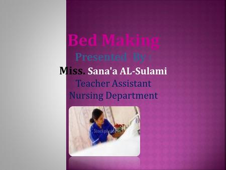 Bed Making Presented By : Miss. Sana'a AL-Sulami Teacher Assistant Nursing Department.