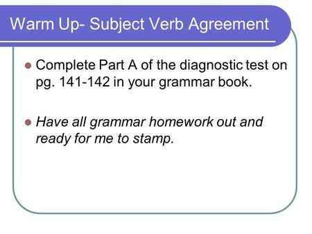 Warm Up- Subject Verb Agreement Complete Part A of the diagnostic test on pg. 141-142 in your grammar book. Have all grammar homework out and ready for.