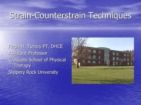Strain-Counterstrain Techniques Regis H. Turocy PT, DHCE Assistant Professor Graduate School of Physical Therapy Slippery Rock University.