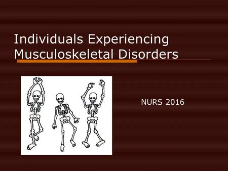 Individuals Experiencing Musculoskeletal Disorders NURS 2016.
