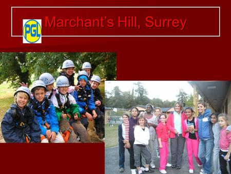 Marchant's Hill, Surrey. Personal and Social Development Living and working with peers in a team environment -   Develop independence   Develop confidence.