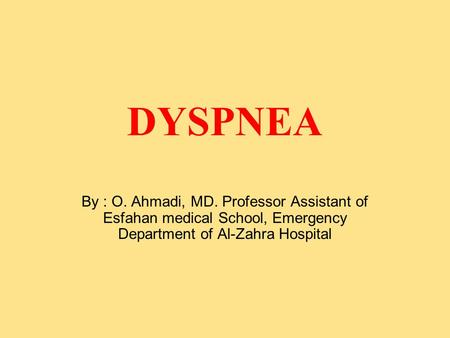 DYSPNEA By : O. Ahmadi, MD. Professor Assistant of Esfahan medical School, Emergency Department of Al-Zahra Hospital.