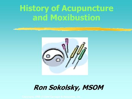 Copyright, 1996 © Dale Carnegie & Associates, Inc. History of Acupuncture and Moxibustion Ron Sokolsky, MSOM.
