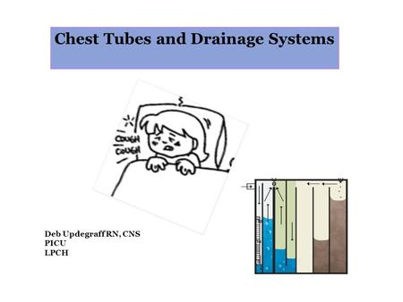 Chest Tubes and Drainage Systems Deb Updegraff RN, CNS PICU LPCH.