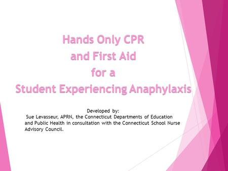 Hands Only CPR and First Aid for a Student Experiencing Anaphylaxis Developed by: Sue Levasseur, APRN, the Connecticut Departments of Education and Public.