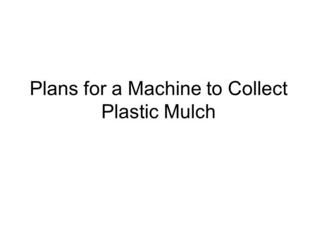 Plans for a Machine to Collect Plastic Mulch. The use of plastic mulch is a common practice for strawberry and vegetable growers, but there are two major.
