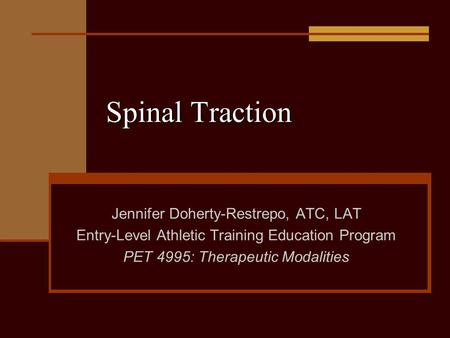 Spinal Traction Jennifer Doherty-Restrepo, ATC, LAT Entry-Level Athletic Training Education Program PET 4995: Therapeutic Modalities.