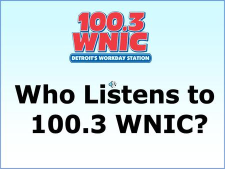 64% of 100.3 WNIC's listeners are between the ages of 25-54 70% Female and 30% Male On a four-book average WNIC-FM shows its leadership with Women 35-54,