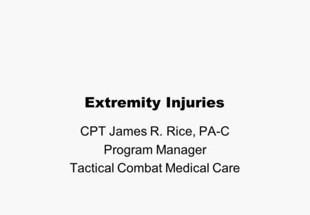 Extremity Injuries CPT James R. Rice, PA-C Program Manager Tactical Combat Medical Care.