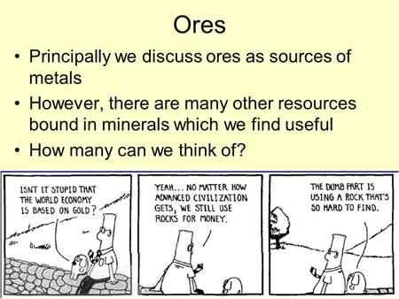 Ores Principally we discuss ores as sources of metals However, there are many other resources bound in minerals which we find useful How many can we think.