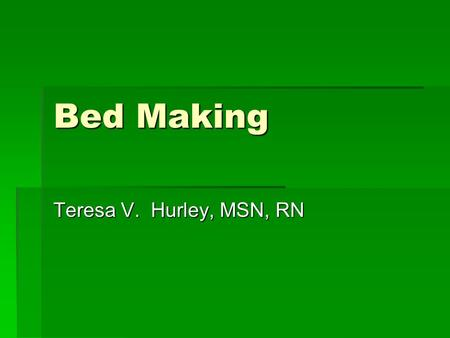 Bed Making Teresa V. Hurley, MSN, RN. Unoccupied Bed Unoccupied Bed Client is able to get out of bed (OOB). Assess: inspect bed for bodily fluids or secretions.