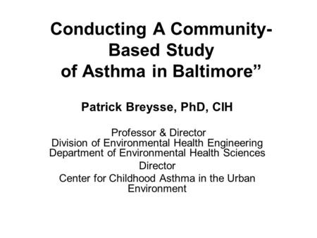 "Conducting A Community- Based Study of Asthma in Baltimore"" Patrick Breysse, PhD, CIH Professor & Director Division of Environmental Health Engineering."