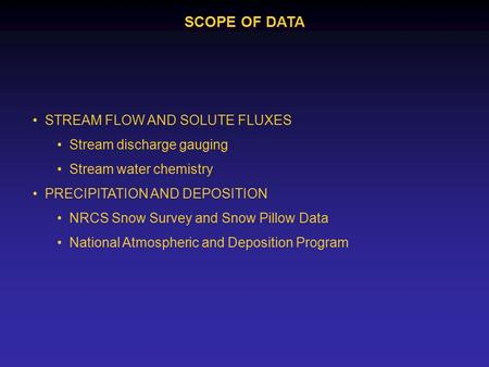 SCOPE OF DATA STREAM FLOW AND SOLUTE FLUXES Stream discharge gauging Stream water chemistry PRECIPITATION AND DEPOSITION NRCS Snow Survey and Snow Pillow.