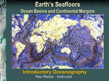 Earth's Seafloors Ocean Basins and Continental Margins Introductory Oceanography Ray Rector - Instructor.