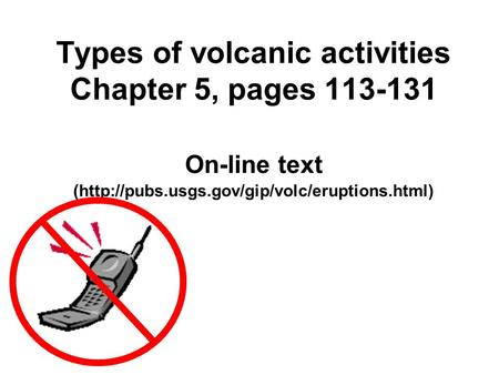 Types of volcanic activities Chapter 5, pages 113-131 On-line text (http://pubs.usgs.gov/gip/volc/eruptions.html)