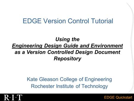 EDGE Quickstart EDGE Version Control Tutorial Kate Gleason College of Engineering Rochester Institute of Technology Using the Engineering Design Guide.