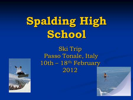 Spalding High School Ski Trip Passo Tonale, Italy Passo Tonale, Italy 10th – 18 th February 2012.