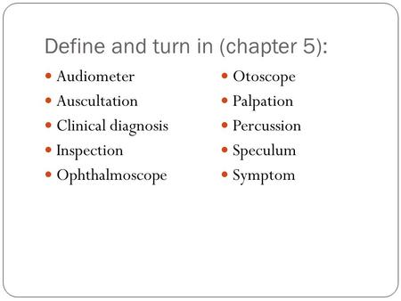 Define and turn in (chapter 5): Audiometer Auscultation Clinical diagnosis Inspection Ophthalmoscope Otoscope Palpation Percussion Speculum Symptom.